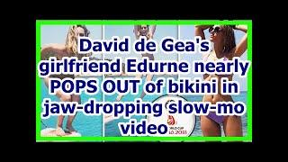 Today News - David de Geas girlfriend Edurne nearly POPS OUT of bikini in jaw-dropping slow-mo video