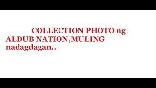 COLLECTION PHOTO ng ALDUB NATION,MULING nadagdagan..