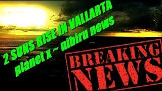 BREAKING PLANET X TODAY ~ VALLARTA / 2 SUNS RISE LAST NIGHT.. WATCH NOW